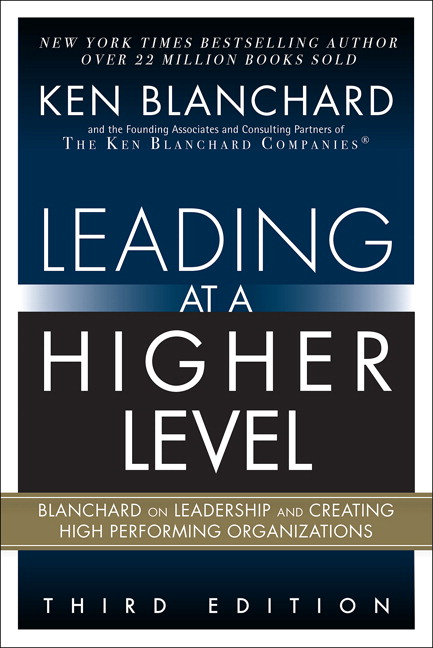 Leading at a Higher Level: Blanchard on Leadership and Creating High Performing Organizations, 3rd Edition