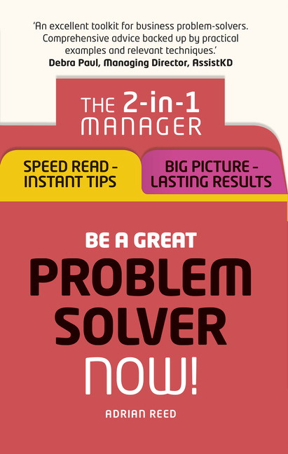 Be a Great Problem Solver  Now!: The 2-in-1 Manager: Speed Read - Instant Tips; Big Picture - Lasting Results