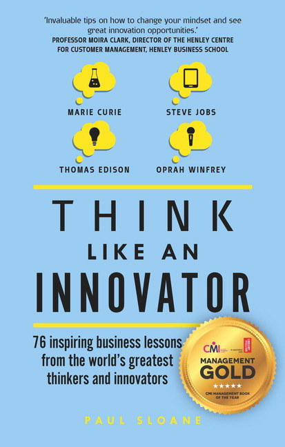 Think Like An Innovator: 76 inspiring business lessons from the world's greatest thinkers and innovators