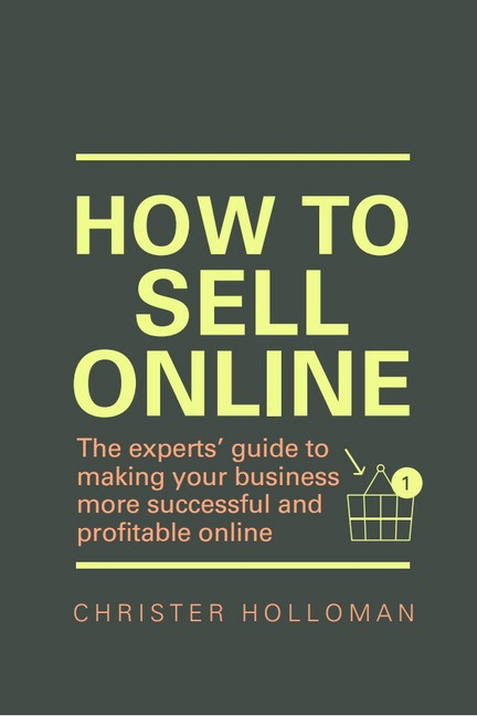 How to Sell Online: The experts� guide to making your business more successful and profitable online