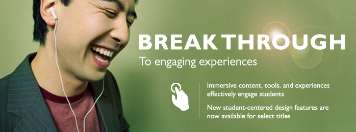 Break through to engaging experiences. Immersive content, tools, and experiences effectively engage students. New student-centered design features are now available for select titles.